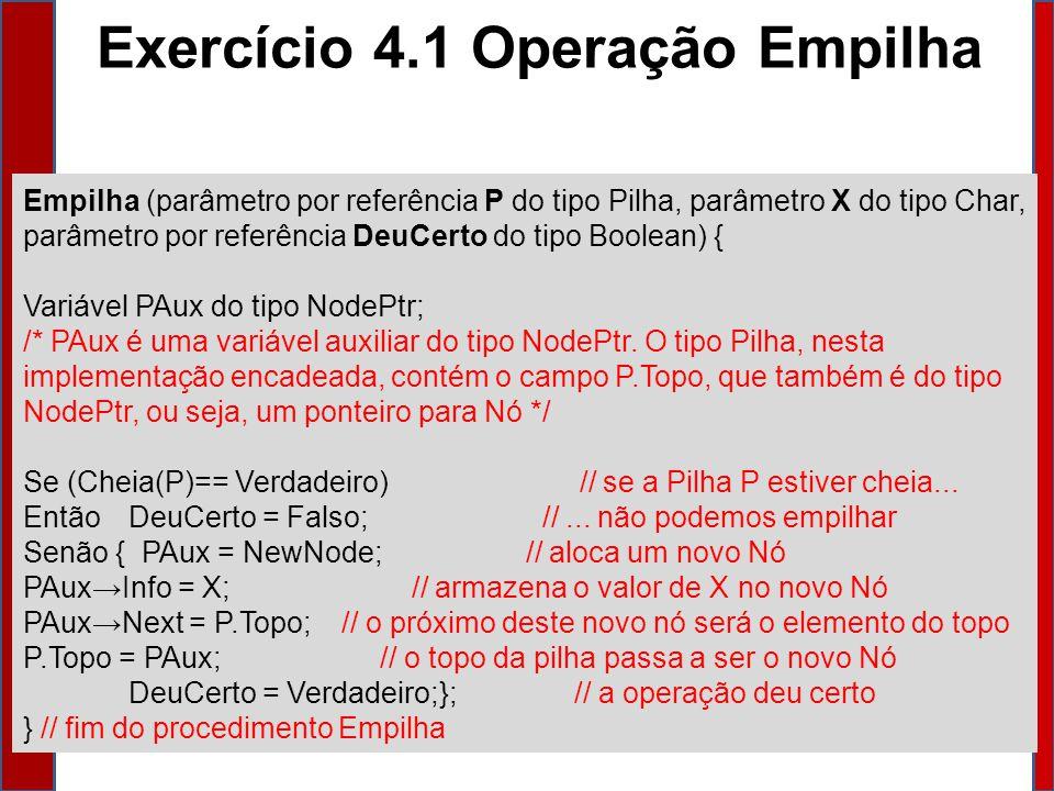 Empilha (parâmetro por referência P do tipo Pilha, parâmetro X do tipo Char, parâmetro por referência DeuCerto do tipo Boolean) { Variável PAux do tipo NodePtr; /* PAux é uma variável auxiliar do tipo NodePtr.