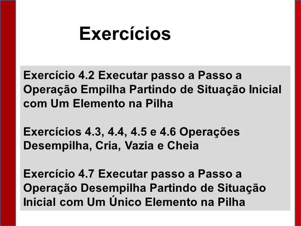 Exercício 4.2 Executar passo a Passo a Operação Empilha Partindo de Situação Inicial com Um Elemento na Pilha Exercícios 4.3, 4.4, 4.5 e 4.6 Operações Desempilha, Cria, Vazia e Cheia Exercício 4.7 Executar passo a Passo a Operação Desempilha Partindo de Situação Inicial com Um Único Elemento na Pilha Exercícios