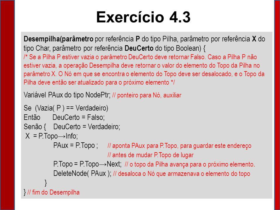 Desempilha(parâmetro por referência P do tipo Pilha, parâmetro por referência X do tipo Char, parâmetro por referência DeuCerto do tipo Boolean) { /* Se a Pilha P estiver vazia o parâmetro DeuCerto deve retornar Falso.