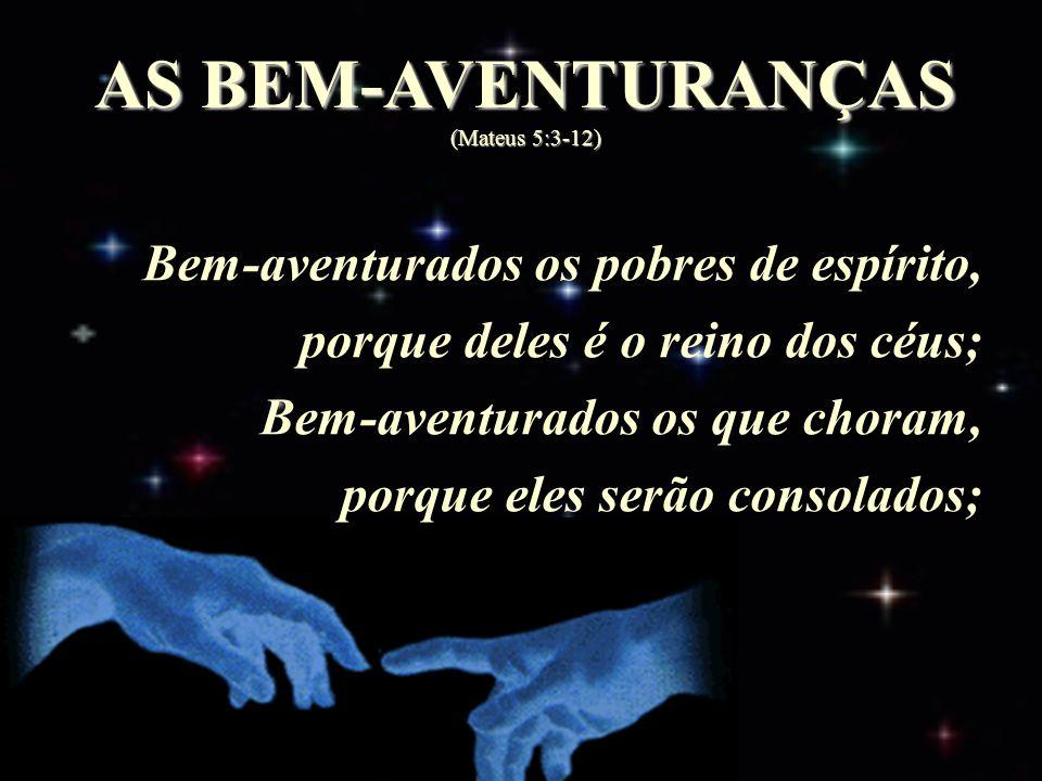 AS BEM-AVENTURANÇAS (Mateus 5:3-12) Bem-aventurados os pobres de espírito, porque deles é o reino dos céus; Bem-aventurados os que choram, porque eles serão consolados;