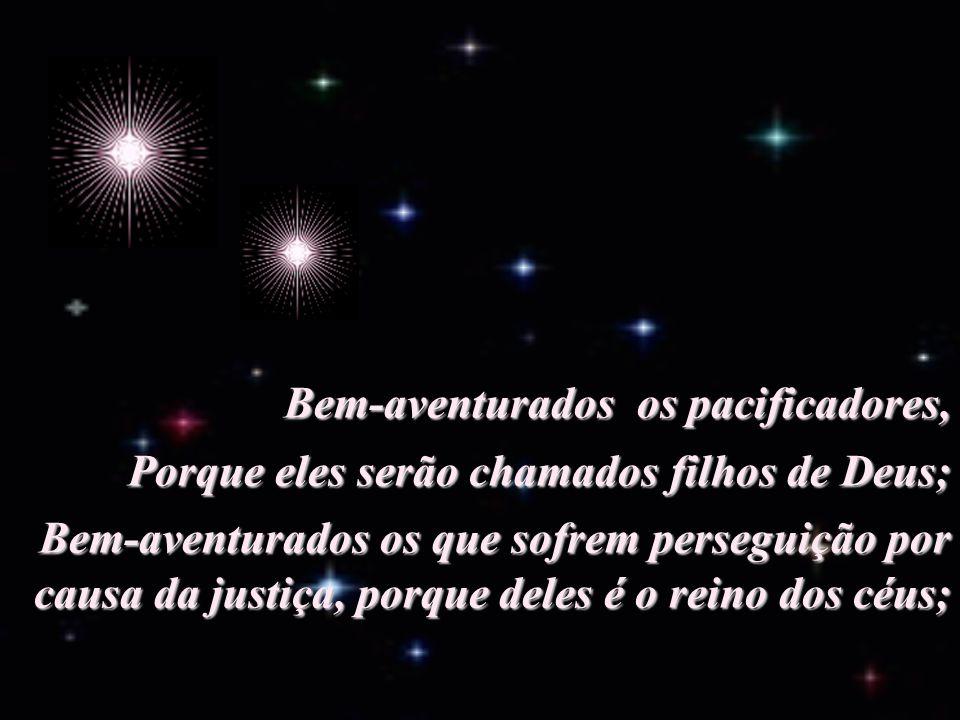Bem-aventurados os misericordiosos, Porque eles alcançarão misericórdia; Bem-aventurados os limpos de coração, Porque eles verão a Deus;