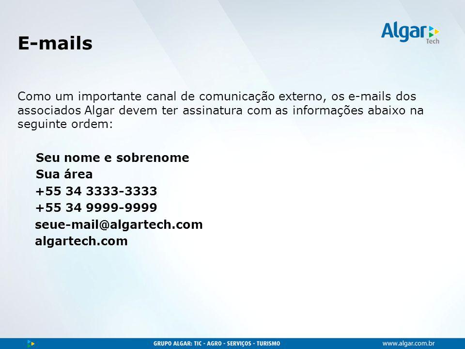 E-mails Como um importante canal de comunicação externo, os e-mails dos associados Algar devem ter assinatura com as informações abaixo na seguinte ordem: Seu nome e sobrenome Sua área +55 34 3333-3333 +55 34 9999-9999 seue-mail@algartech.com algartech.com