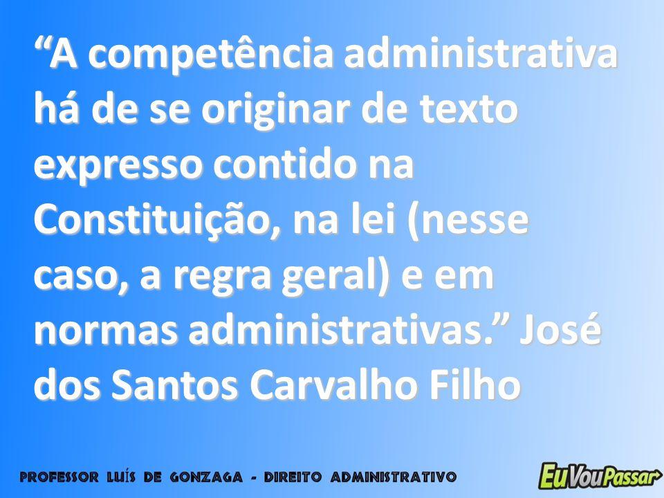 A competência administrativa há de se originar de texto expresso contido na Constituição, na lei (nesse caso, a regra geral) e em normas administrativ