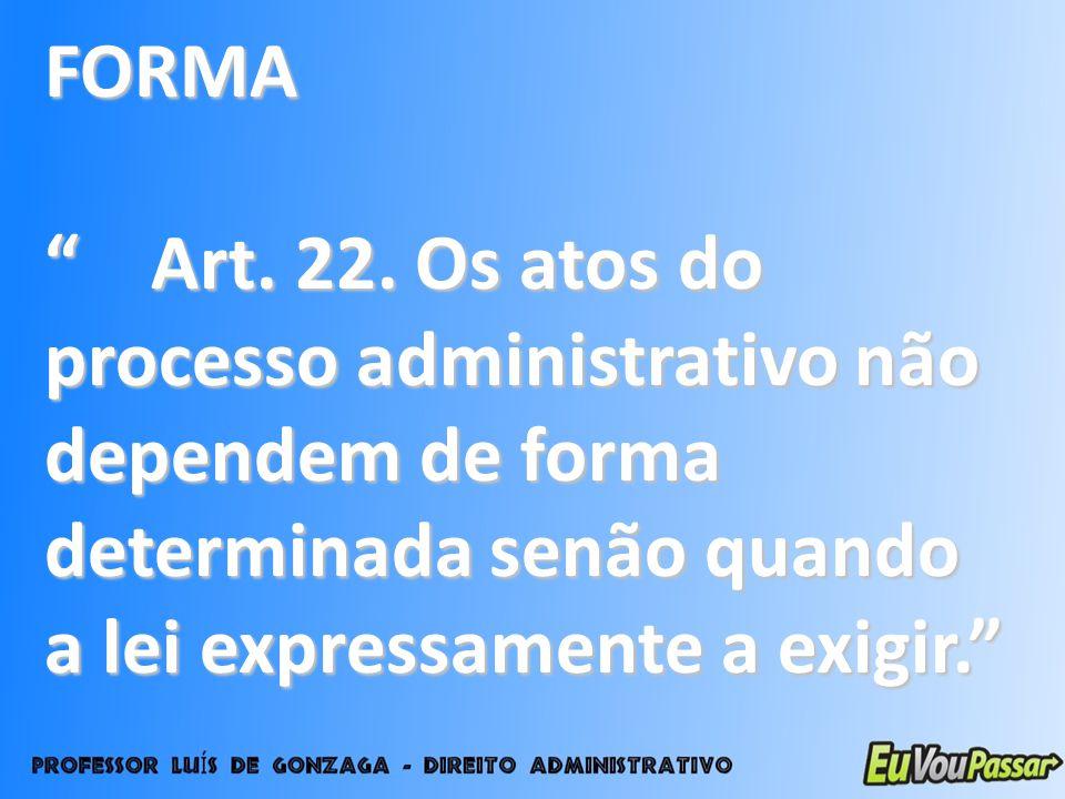 FORMA Art. 22. Os atos do processo administrativo não dependem de forma determinada senão quando a lei expressamente a exigir. Art. 22. Os atos do pro