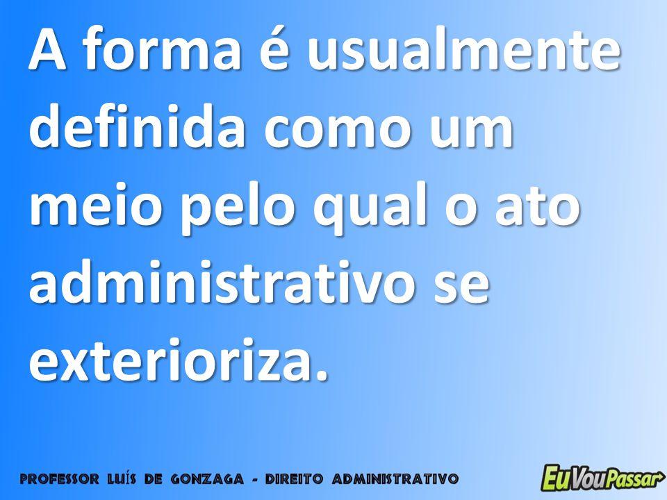 A forma é usualmente definida como um meio pelo qual o ato administrativo se exterioriza.