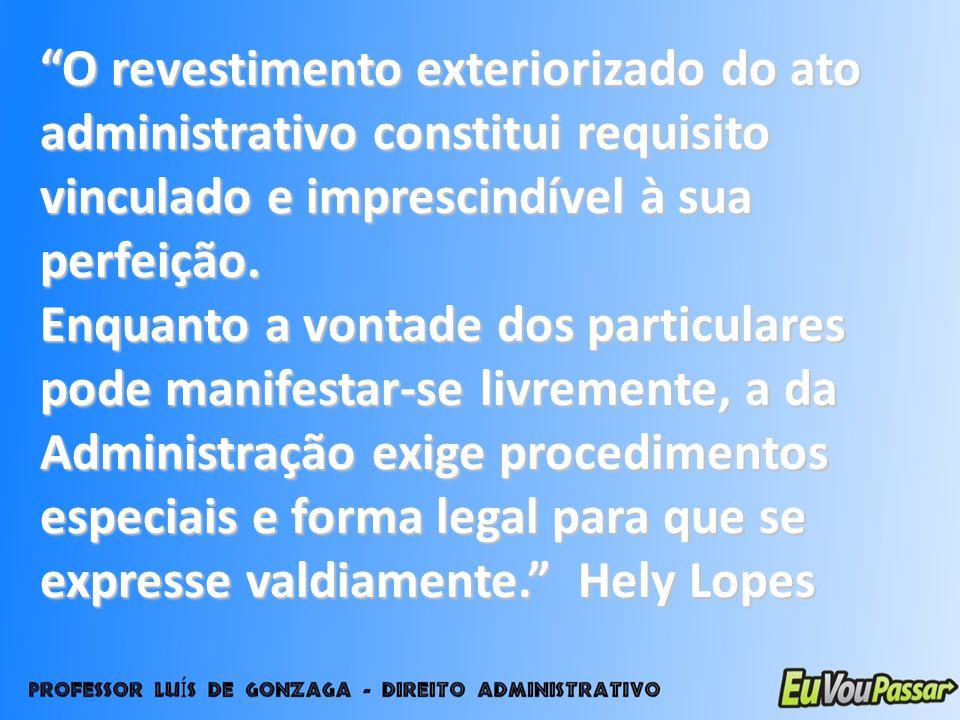 O revestimento exteriorizado do ato administrativo constitui requisito vinculado e imprescindível à sua perfeição. Enquanto a vontade dos particulares