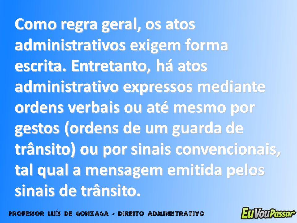 Como regra geral, os atos administrativos exigem forma escrita. Entretanto, há atos administrativo expressos mediante ordens verbais ou até mesmo por