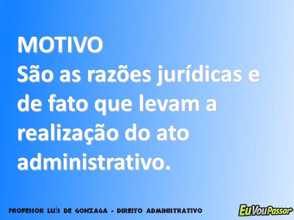 MOTIVO São as razões jurídicas e de fato que levam a realização do ato administrativo.