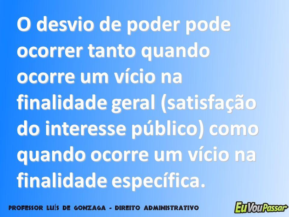 O desvio de poder pode ocorrer tanto quando ocorre um vício na finalidade geral (satisfação do interesse público) como quando ocorre um vício na final