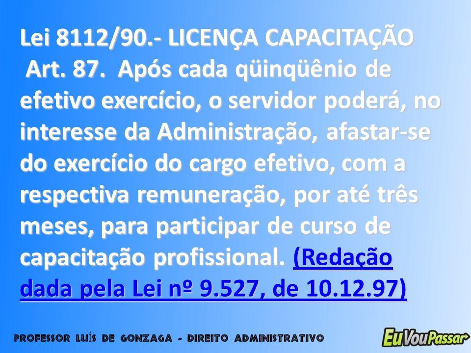 Lei 8112/90.- LICENÇA CAPACITAÇÃO Art. 87. Após cada qüinqüênio de efetivo exercício, o servidor poderá, no interesse da Administração, afastar-se do
