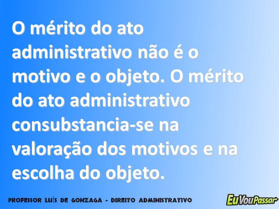 O mérito do ato administrativo não é o motivo e o objeto. O mérito do ato administrativo consubstancia-se na valoração dos motivos e na escolha do obj
