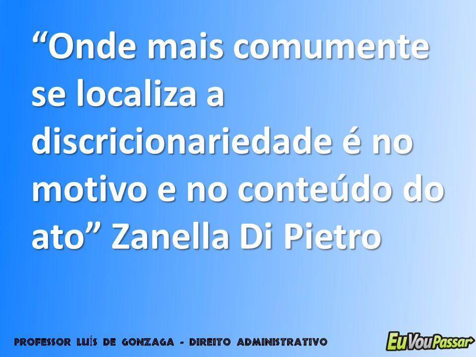 Onde mais comumente se localiza a discricionariedade é no motivo e no conteúdo do ato Zanella Di Pietro