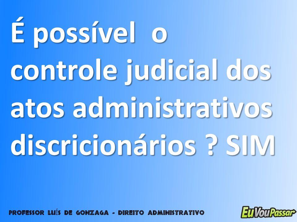 É possível o controle judicial dos atos administrativos discricionários ? SIM