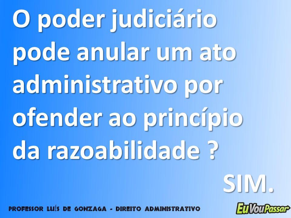 O poder judiciário pode anular um ato administrativo por ofender ao princípio da razoabilidade ? SIM.