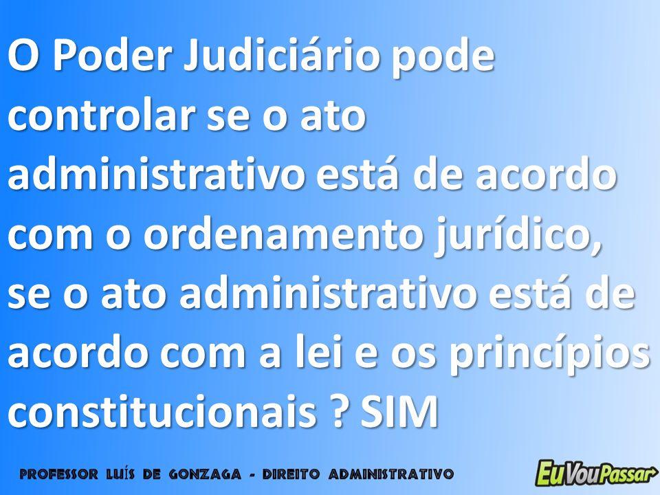 O Poder Judiciário pode controlar se o ato administrativo está de acordo com o ordenamento jurídico, se o ato administrativo está de acordo com a lei
