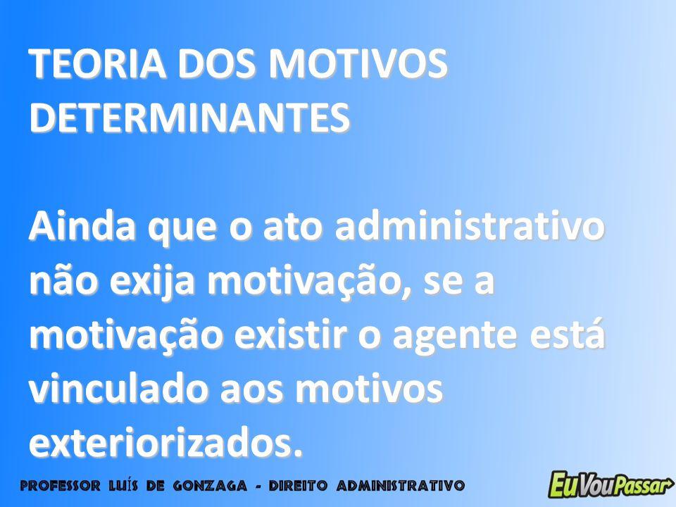 TEORIA DOS MOTIVOS DETERMINANTES Ainda que o ato administrativo não exija motivação, se a motivação existir o agente está vinculado aos motivos exteri