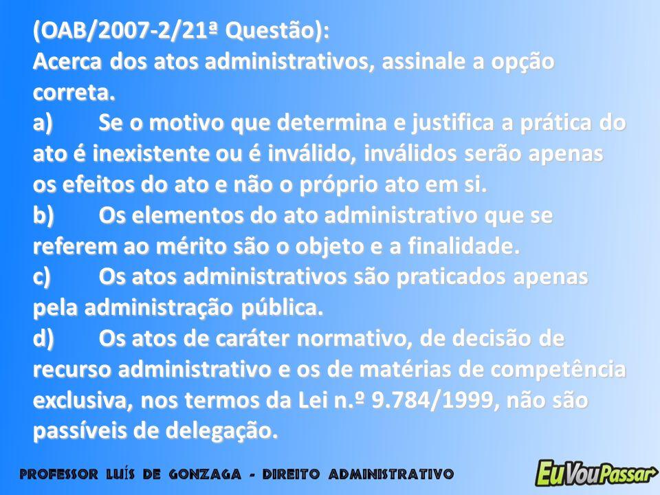 (OAB/2007-2/21ª Questão): Acerca dos atos administrativos, assinale a opção correta. a)Se o motivo que determina e justifica a prática do ato é inexis