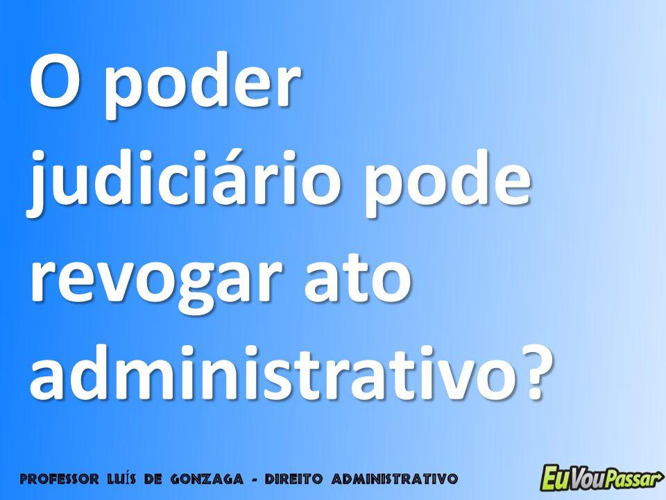 O poder judiciário pode revogar ato administrativo?