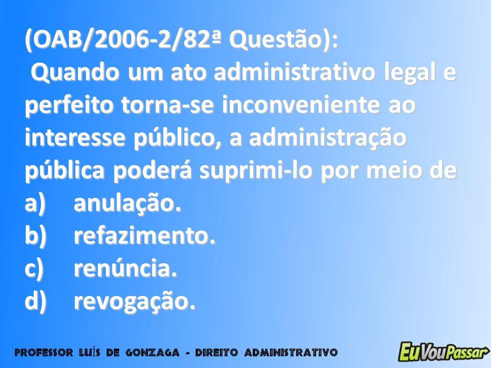 (OAB/2006-2/82ª Questão): Quando um ato administrativo legal e perfeito torna-se inconveniente ao interesse público, a administração pública poderá su