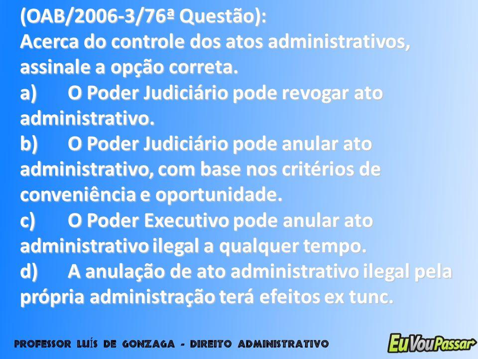(OAB/2006-3/76ª Questão): Acerca do controle dos atos administrativos, assinale a opção correta. a)O Poder Judiciário pode revogar ato administrativo.