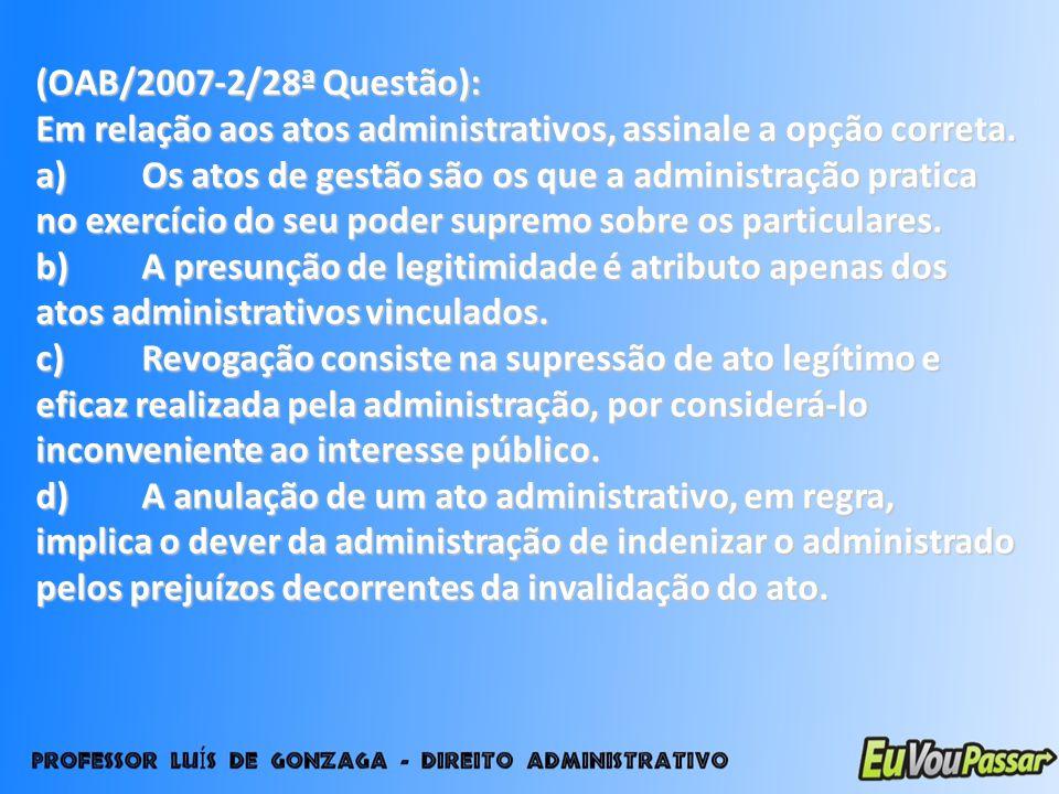 (OAB/2007-2/28ª Questão): Em relação aos atos administrativos, assinale a opção correta. a)Os atos de gestão são os que a administração pratica no exe