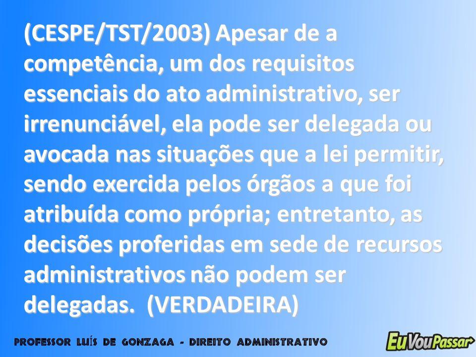 (CESPE/TST/2003) Apesar de a competência, um dos requisitos essenciais do ato administrativo, ser irrenunciável, ela pode ser delegada ou avocada nas