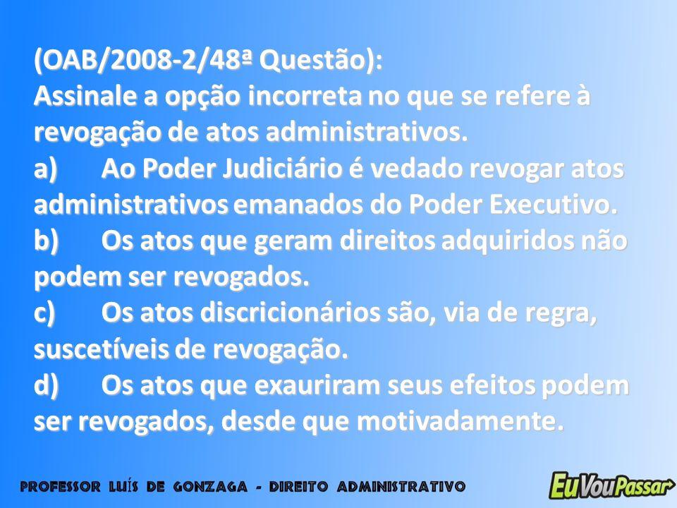 (OAB/2008-2/48ª Questão): Assinale a opção incorreta no que se refere à revogação de atos administrativos. a)Ao Poder Judiciário é vedado revogar atos