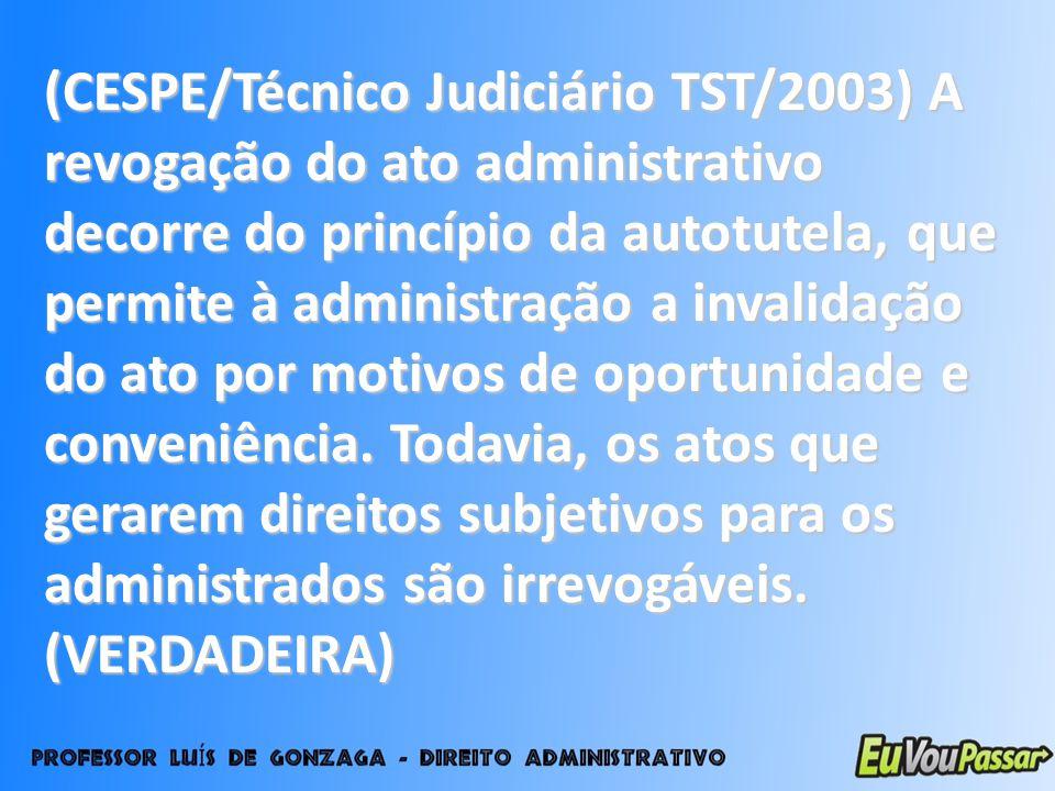 (CESPE/Técnico Judiciário TST/2003) A revogação do ato administrativo decorre do princípio da autotutela, que permite à administração a invalidação do