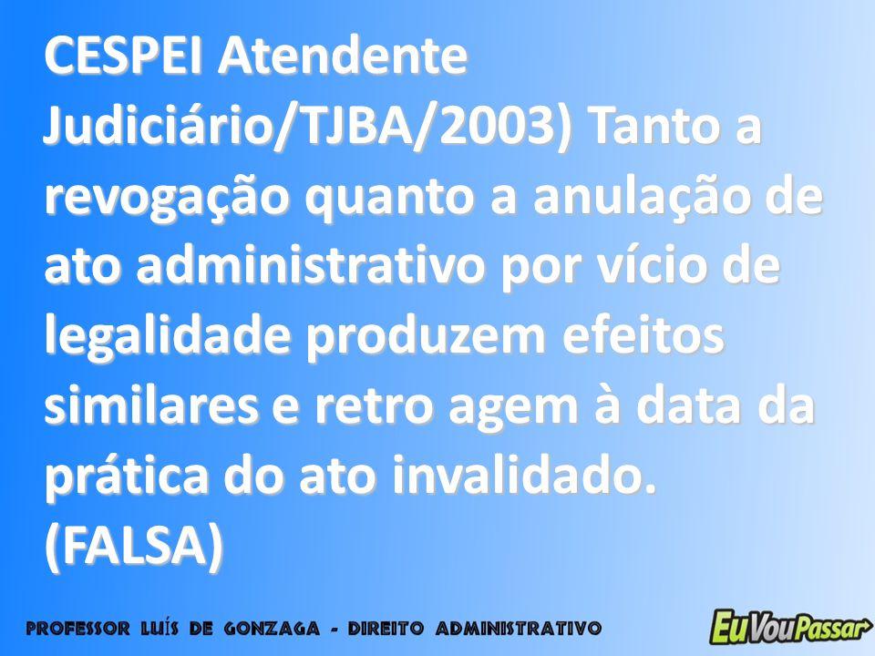 CESPEI Atendente Judiciário/TJBA/2003) Tanto a revogação quanto a anulação de ato administrativo por vício de legalidade produzem efeitos similares e
