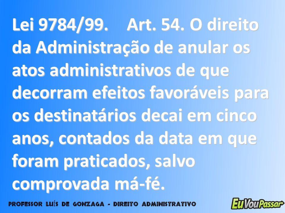 Lei 9784/99. Art. 54. O direito da Administração de anular os atos administrativos de que decorram efeitos favoráveis para os destinatários decai em c