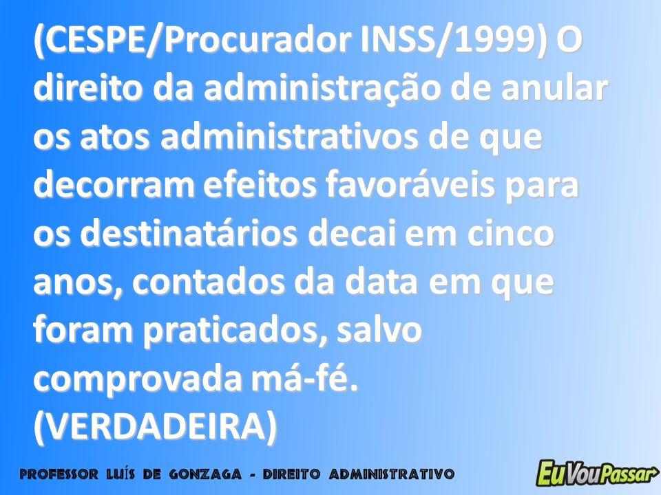 (CESPE/Procurador INSS/1999) O direito da administração de anular os atos administrativos de que decorram efeitos favoráveis para os destinatários dec