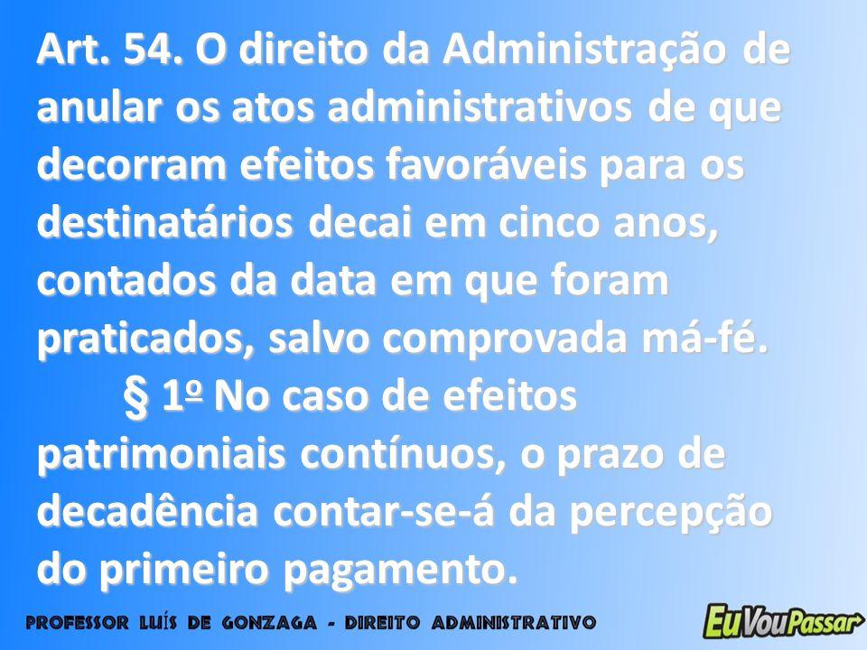 Art. 54. O direito da Administração de anular os atos administrativos de que decorram efeitos favoráveis para os destinatários decai em cinco anos, co