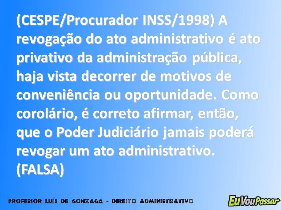 (CESPE/Procurador INSS/1998) A revogação do ato administrativo é ato privativo da administração pública, haja vista decorrer de motivos de conveniênci