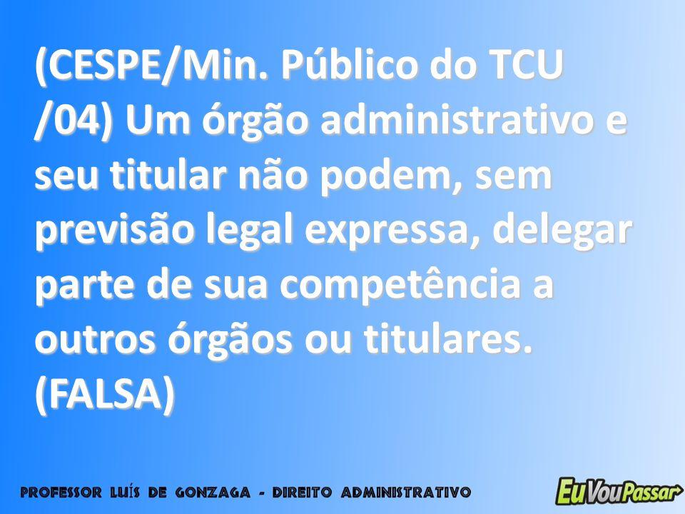 (CESPE/Min. Público do TCU /04) Um órgão administrativo e seu titular não podem, sem previsão legal expressa, delegar parte de sua competência a outro