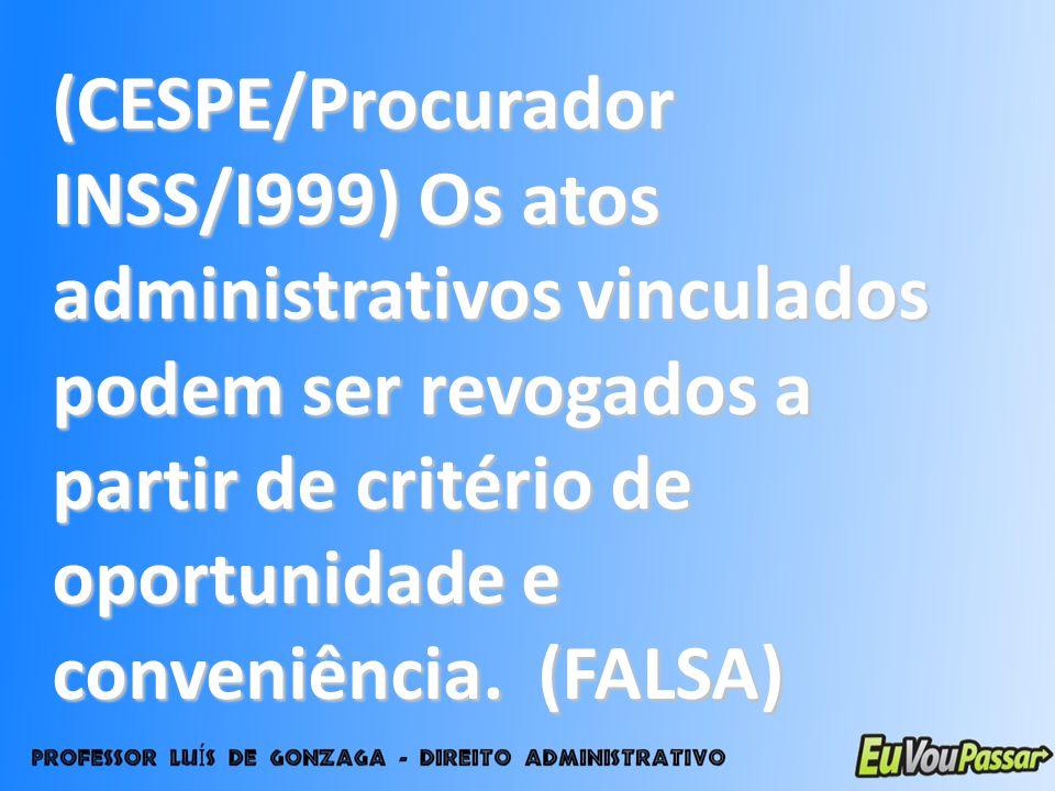 (CESPE/Procurador INSS/I999) Os atos administrativos vinculados podem ser revogados a partir de critério de oportunidade e conveniência. (FALSA)