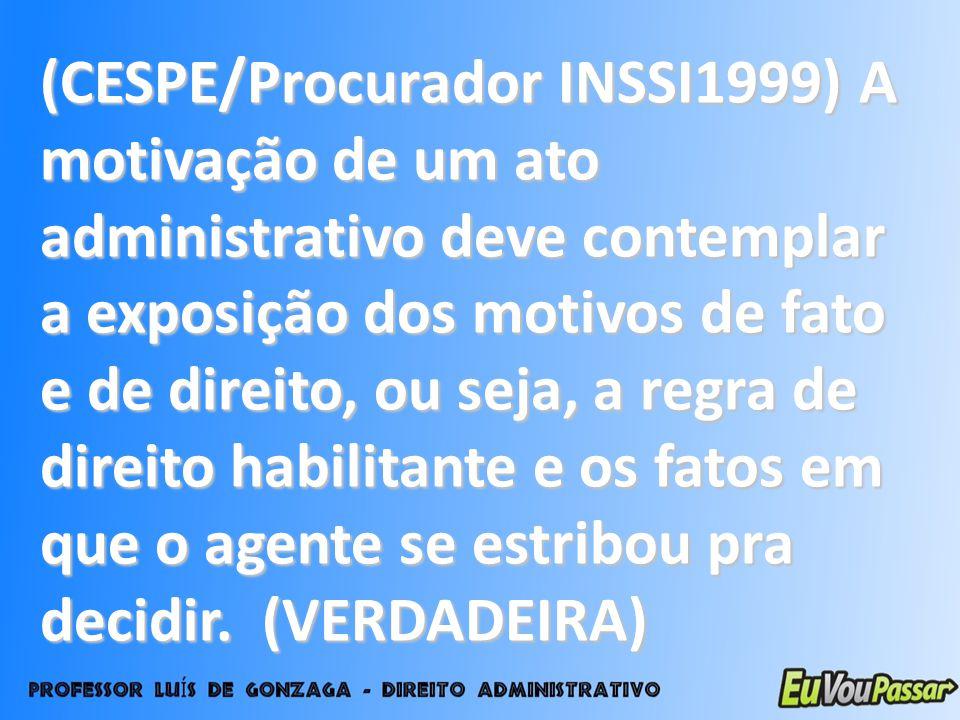 (CESPE/Procurador INSSI1999) A motivação de um ato administrativo deve contemplar a exposição dos motivos de fato e de direito, ou seja, a regra de di