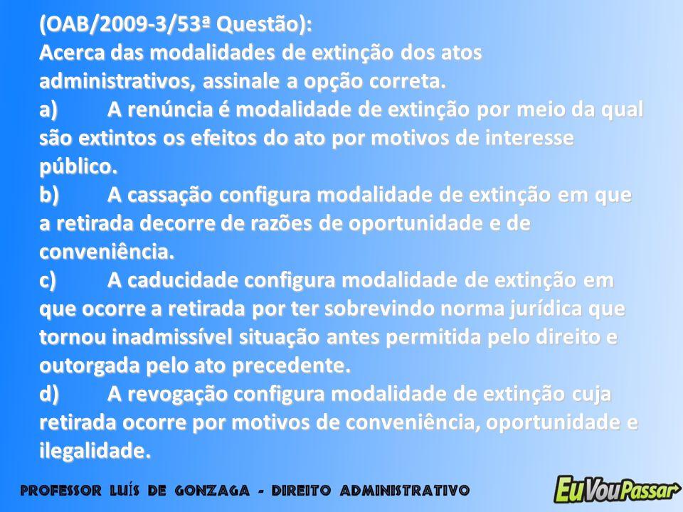 (OAB/2009-3/53ª Questão): Acerca das modalidades de extinção dos atos administrativos, assinale a opção correta. a)A renúncia é modalidade de extinção