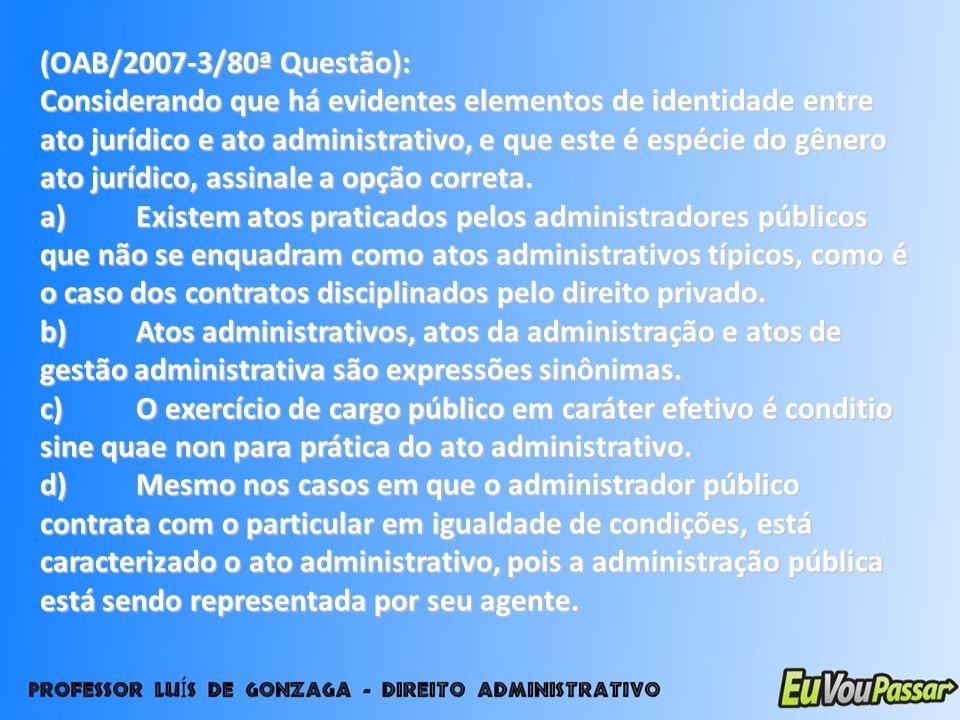 (OAB/2007-3/80ª Questão): Considerando que há evidentes elementos de identidade entre ato jurídico e ato administrativo, e que este é espécie do gêner