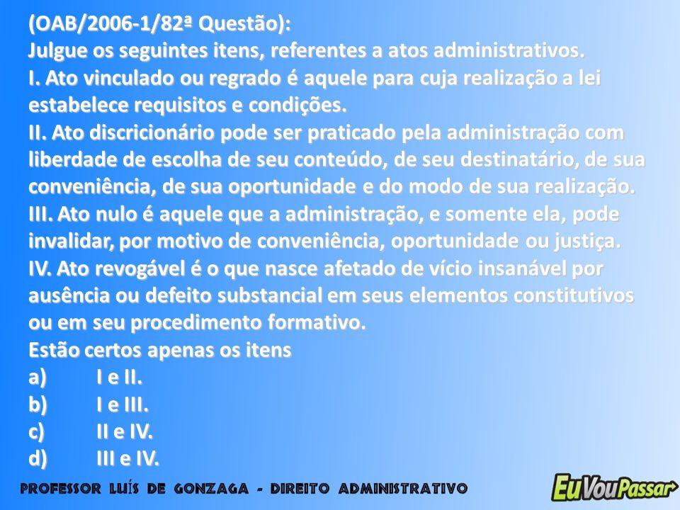 (OAB/2006-1/82ª Questão): Julgue os seguintes itens, referentes a atos administrativos. I. Ato vinculado ou regrado é aquele para cuja realização a le