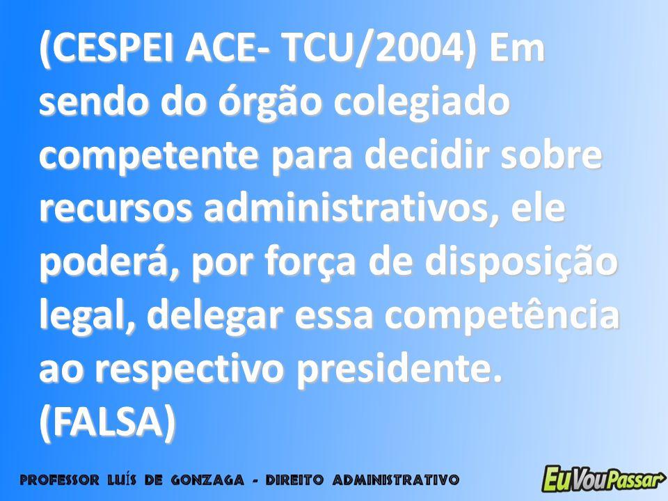 (CESPEI ACE- TCU/2004) Em sendo do órgão colegiado competente para decidir sobre recursos administrativos, ele poderá, por força de disposição legal,