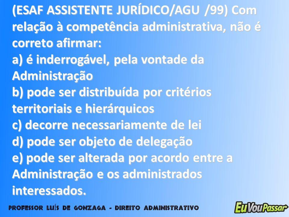 (ESAF ASSISTENTE JURÍDICO/AGU /99) Com relação à competência administrativa, não é correto afirmar: a) é inderrogável, pela vontade da Administração b