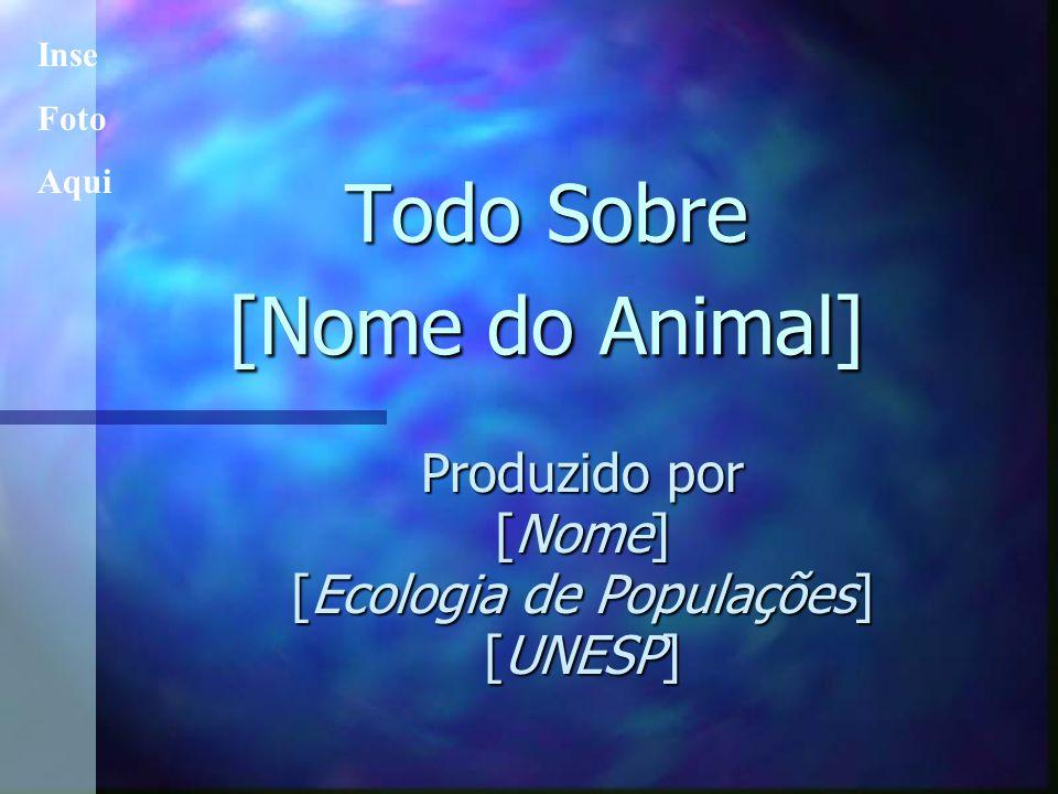 Todo Sobre [Nome do Animal] Produzido por [Nome] [Ecologia de Populações] [UNESP] Inse Foto Aqui