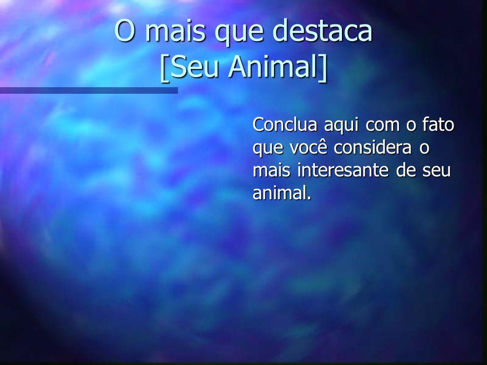 O mais que destaca [Seu Animal] Conclua aqui com o fato que você considera o mais interesante de seu animal.