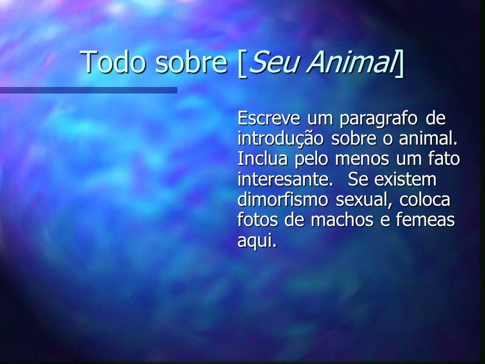 Todo sobre [Seu Animal] Escreve um paragrafo de introdução sobre o animal. Inclua pelo menos um fato interesante. Se existem dimorfismo sexual, coloca