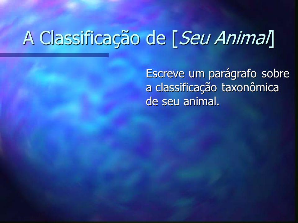 A Classificação de [Seu Animal] Escreve um parágrafo sobre a classificação taxonômica de seu animal.