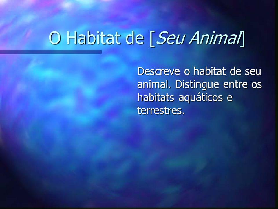 O Habitat de [Seu Animal] Descreve o habitat de seu animal. Distingue entre os habitats aquáticos e terrestres.