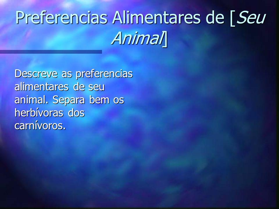 Preferencias Alimentares de [Seu Animal] Descreve as preferencias alimentares de seu animal. Separa bem os herbívoras dos carnívoros.