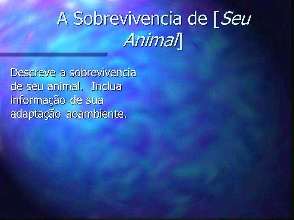 A Sobrevivencia de [Seu Animal] Descreve a sobrevivencia de seu animal. Inclua informação de sua adaptação aoambiente.
