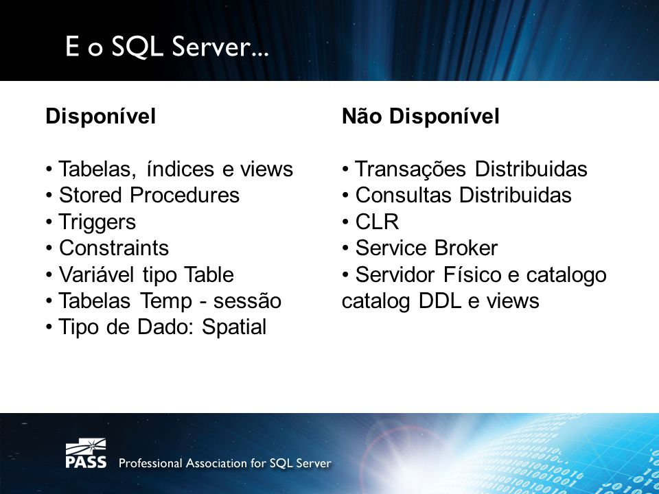 E o SQL Server... Disponível Tabelas, índices e views Stored Procedures Triggers Constraints Variável tipo Table Tabelas Temp - sessão Tipo de Dado: S