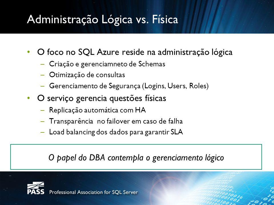 Administração Lógica vs. Física O foco no SQL Azure reside na administração lógica –Criação e gerenciamneto de Schemas –Otimização de consultas –Geren
